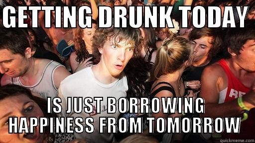 GETTING DRUNK TODAY  IS JUST BORROWING HAPPINESS FROM TOMORROW