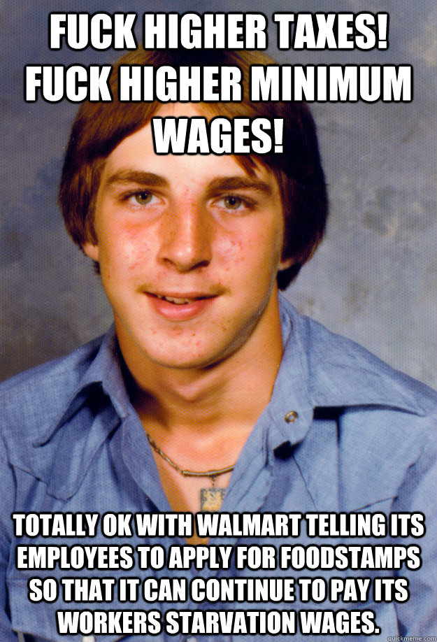 Fuck Higher Taxes! Fuck Higher Minimum Wages! Totally OK with walmart telling its employees to apply for foodstamps so that it can continue to pay its workers starvation wages. - Fuck Higher Taxes! Fuck Higher Minimum Wages! Totally OK with walmart telling its employees to apply for foodstamps so that it can continue to pay its workers starvation wages.  Old Economy Steven