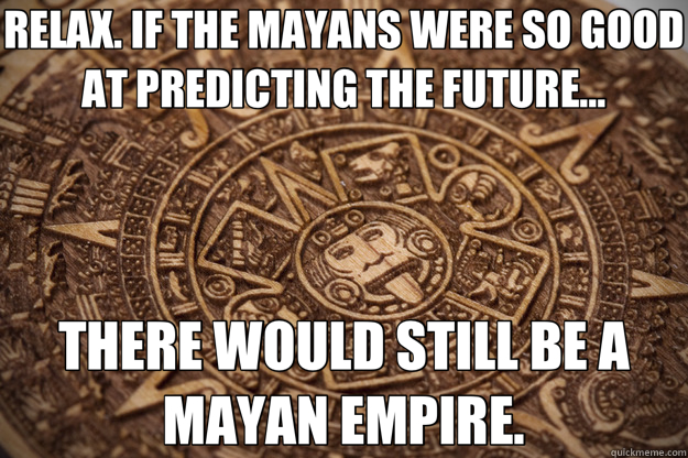RELAX. IF THE MAYANS WERE SO GOOD AT PREDICTING THE FUTURE... THERE WOULD STILL BE A MAYAN EMPIRE.