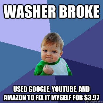 washer broke used google, youtube, and amazon to fix it myself for $3.97 - washer broke used google, youtube, and amazon to fix it myself for $3.97  Success Kid