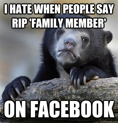 I hate when people say RIP 'family member' On Facebook - I hate when people say RIP 'family member' On Facebook  Confession Bear