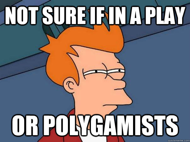 not sure if in a play or polygamists - not sure if in a play or polygamists  Futurama Fry