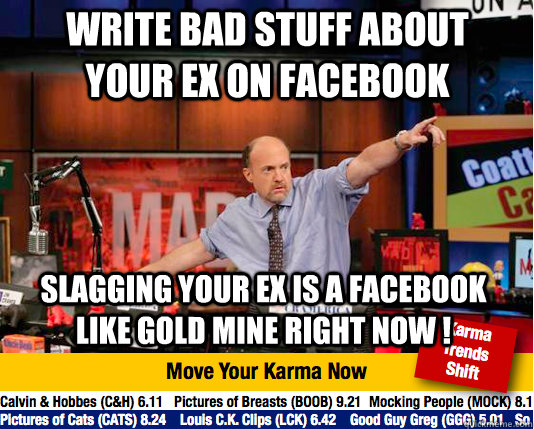 Write bad stuff about your ex on facebook slagging your ex is a facebook like gold mine right now !  Mad Karma with Jim Cramer