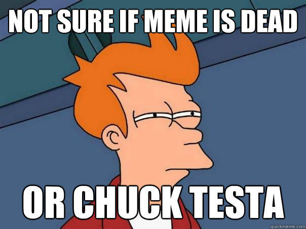 Not sure if meme is dead Or Chuck testa - Not sure if meme is dead Or Chuck testa  Futurama Fry