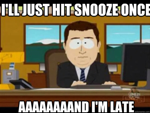 I'll just hit snooze once AAAaaaaaND I'm late