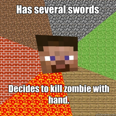 Has several swords Decides to kill zombie with hand.