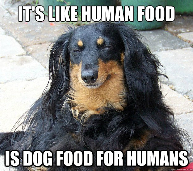 It's like Human food is dog food for humans - It's like Human food is dog food for humans  10 Dog