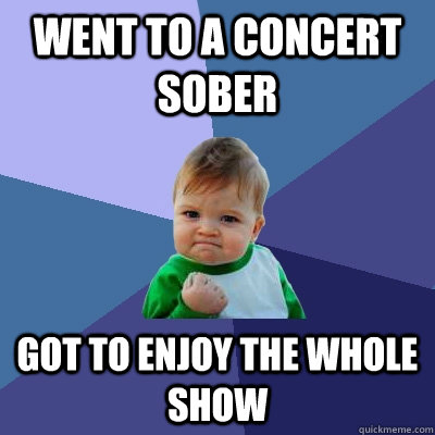 went to a concert sober got to enjoy the whole show - went to a concert sober got to enjoy the whole show  Success Kid
