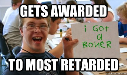 gets awarded to most retarded  Ben the Retarded Kid