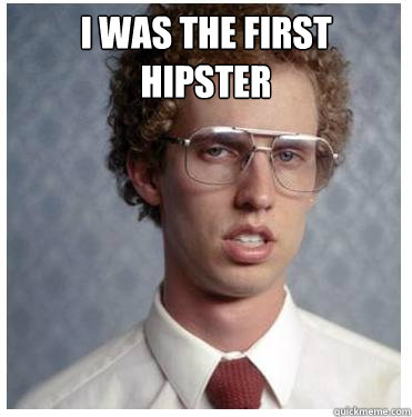 i was the first hipster   - i was the first hipster    Napoleon dynamite