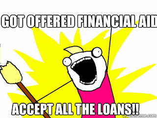 Got offered financial aid accept all the loans!! - Got offered financial aid accept all the loans!!  All The Things