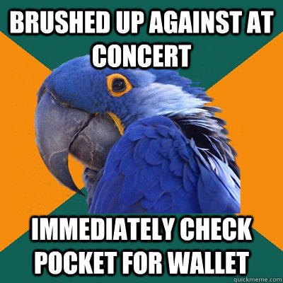 Brushed up against at concert immediately check pocket for wallet  Paranoid Parrot