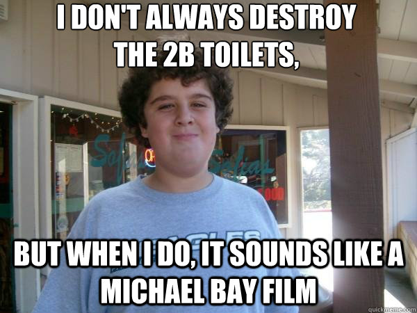I don't always destroy  the 2B toilets, but when i do, it sounds like a Michael Bay film