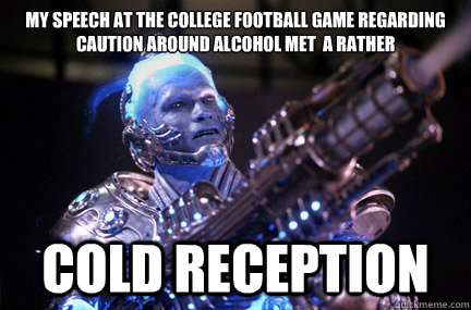 My speech at the college football game regarding caution around alcohol met  a rather cold reception   Bad Pun Mr Freeze