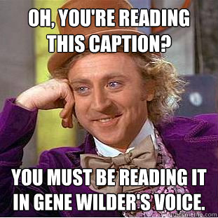 Oh, you're reading this caption? You must be reading it in gene wilder's voice. - Oh, you're reading this caption? You must be reading it in gene wilder's voice.  Creepy Wonka