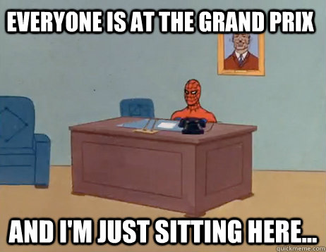 Everyone is at the Grand Prix And I'm just sitting here... - Everyone is at the Grand Prix And I'm just sitting here...  Misc