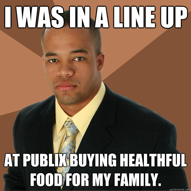 I was in a line up At Publix buying healthful food for my family.  Successful Black Man