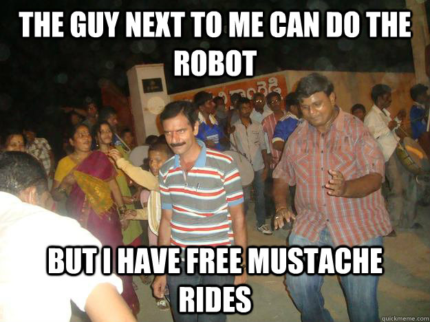 the guy next to me can do the robot but i have free mustache rides