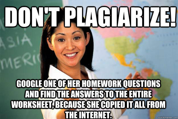 Don't plagiarize! Google one of her homework questions and find the answers to the entire worksheet, because she copied it all from the internet. - Don't plagiarize! Google one of her homework questions and find the answers to the entire worksheet, because she copied it all from the internet.  Unhelpful High School Teacher
