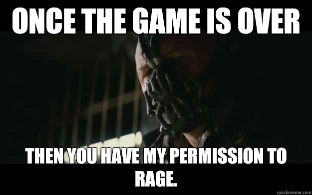 once the game is over Then you have my permission to rage. - once the game is over Then you have my permission to rage.  Badass Bane