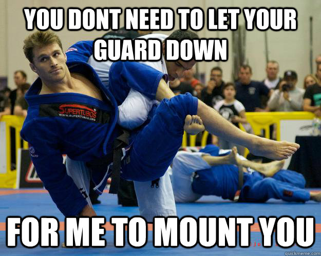 You dont need to Let your guard down for me to mount you - You dont need to Let your guard down for me to mount you  Ridiculously Photogenic Jiu Jitsu Guy