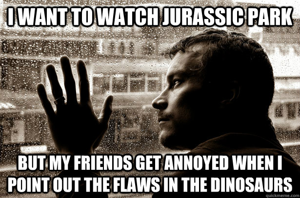 I want to watch Jurassic Park But my friends get annoyed when I point out the flaws in the dinosaurs