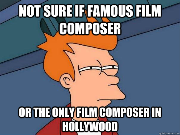 Not sure if famous film composer Or the only film composer in hollywood - Not sure if famous film composer Or the only film composer in hollywood  Futurama Fry