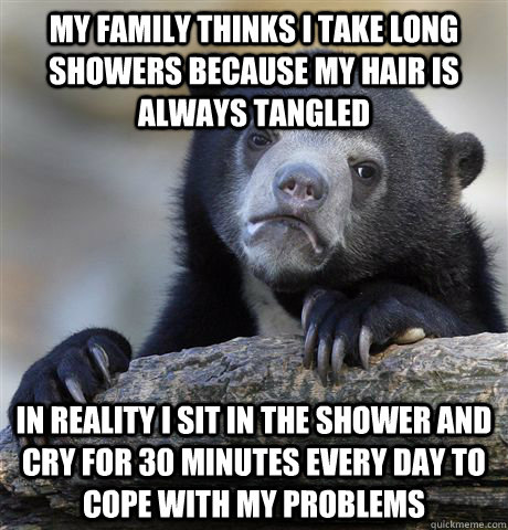 My family thinks i take long showers because my hair is always tangled in reality i sit in the shower and cry for 30 minutes every day to cope with my problems - My family thinks i take long showers because my hair is always tangled in reality i sit in the shower and cry for 30 minutes every day to cope with my problems  confessionbear