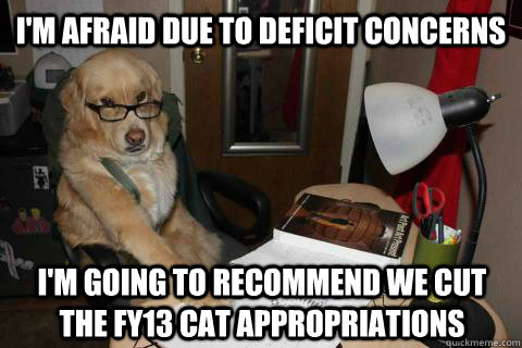 I'm afraid due to deficit concerns I'm going to recommend we cut the FY13 Cat Appropriations  - I'm afraid due to deficit concerns I'm going to recommend we cut the FY13 Cat Appropriations   Financial Advice Dog