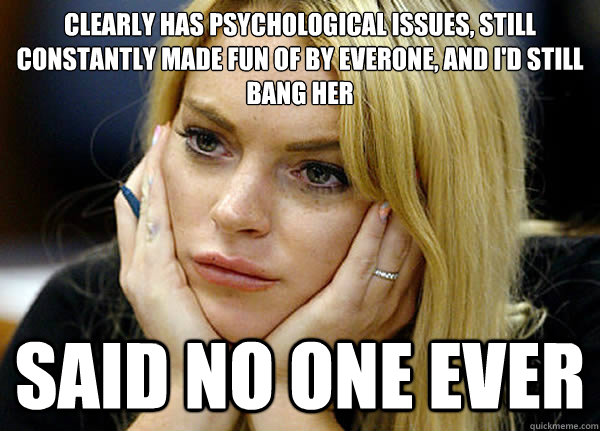 Clearly has psychological issues, still constantly made fun of by everone, and I'd still bang her Said no one ever
