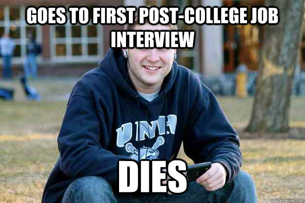 Goes to first post-college job interview Dies - Goes to first post-college job interview Dies  College Nostalgia
