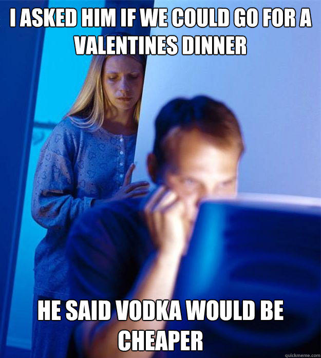 I asked him if we could go for a valentines dinner He said vodka would be cheaper - I asked him if we could go for a valentines dinner He said vodka would be cheaper  Redditors Wife