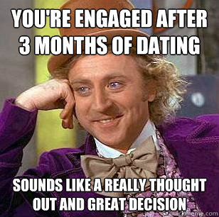 you're engaged after 3 months of dating sounds like a really thought out and great decision  Condescending Wonka