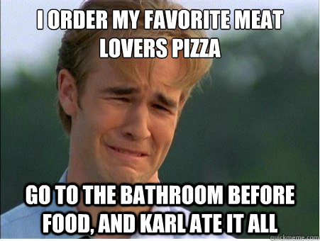 I Order My Favorite Meat Lovers Pizza Go To The Bathroom Before Food