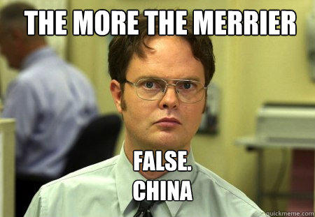 The MOre the merrier FALSE.   China  Schrute