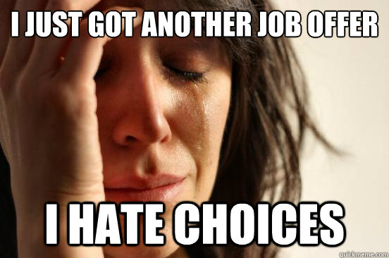 I just got another job offer I hate choices - I just got another job offer I hate choices  First World Problems
