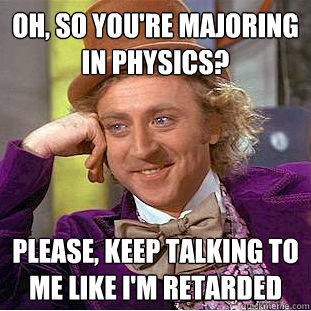 Oh, so you're majoring in physics? Please, keep talking to me like I'm retarded  Creepy Wonka