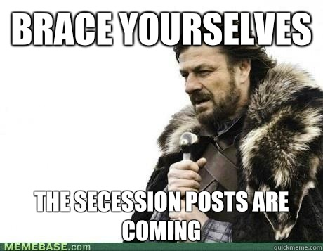 Brace Yourselves The secession posts are coming
