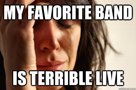 My favorite band Is terrible live - My favorite band Is terrible live  First World Problems