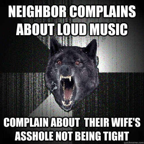 Neighbor complains about loud music Complain about  their wife's asshole not being tight - Neighbor complains about loud music Complain about  their wife's asshole not being tight  Insanity Wolf