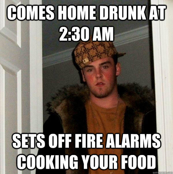 comes home drunk at 2:30 AM sets off fire alarms cooking your food - comes home drunk at 2:30 AM sets off fire alarms cooking your food  Scumbag Steve