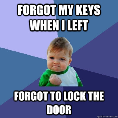 Forgot my keys when I left Forgot to lock the door - Forgot my keys when I left Forgot to lock the door  Success Kid