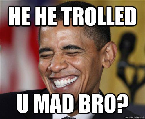 3159f07257e8857fc1f54a636774ec4c4f52c62822379c85632d4af8358f84e9 he he trolled u mad bro? scumbag obama quickmeme