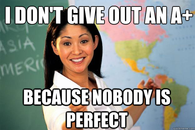I don't give out an A+ Because nobody is perfect - I don't give out an A+ Because nobody is perfect  Unhelpful High School Teacher