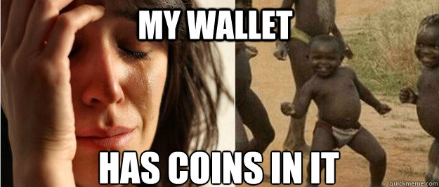 my wallet has coins in it - my wallet has coins in it  First world problem third world success