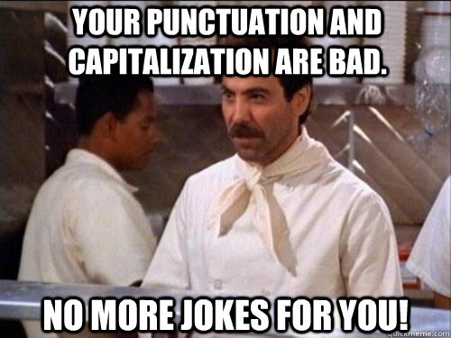 YOUR PUNCTUATION AND Capitalization are bad. No more jokes for you!  Soup Nazi