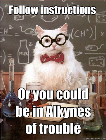 Follow instructions Or you could be in Alkynes of trouble