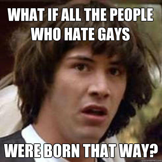 What if all the people who hate gays were born that way? - What if all the people who hate gays were born that way?  conspiracy keanu
