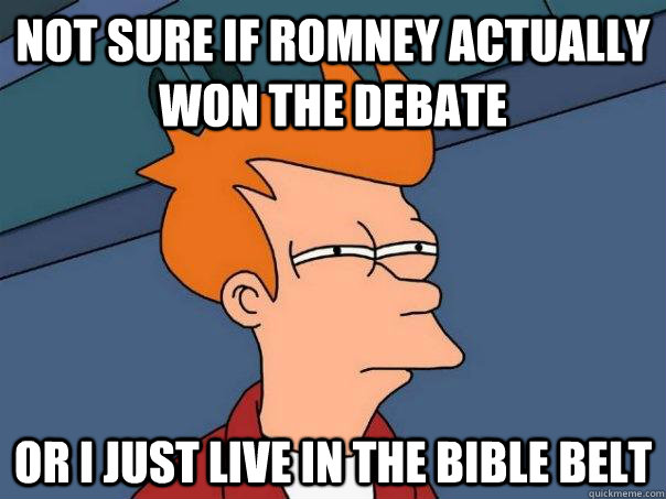 Not sure if Romney actually won the debate Or I just live in the bible belt - Not sure if Romney actually won the debate Or I just live in the bible belt  Futurama Fry