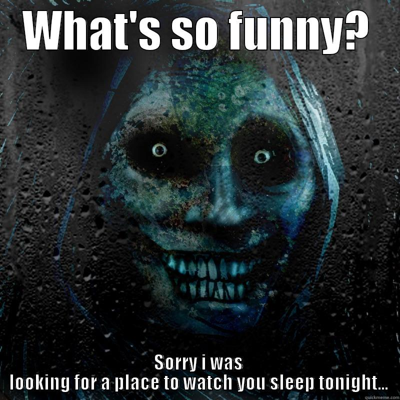 Creepy jokes - WHAT'S SO FUNNY? SORRY I WAS LOOKING FOR A PLACE TO WATCH YOU SLEEP TONIGHT... Misc
